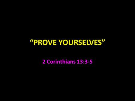 """PROVE YOURSELVES"" 2 Corinthians 13:3-5. 2 Corinthians Paul was concerned how Corinth would react to his first epistle 1:23-2:2 Titus returned with a."