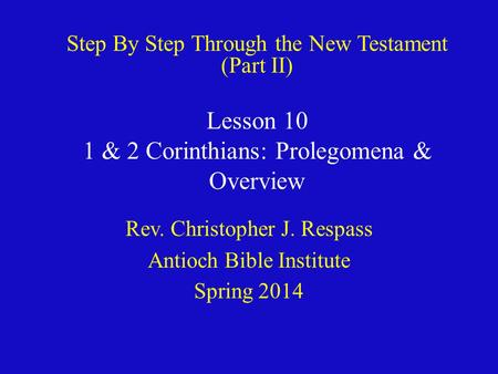 Lesson 10 1 & 2 Corinthians: Prolegomena & Overview Rev. Christopher J. Respass Antioch Bible Institute Spring 2014 Step By Step Through the New Testament.