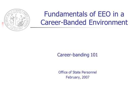 Fundamentals of EEO in a Career-Banded Environment Career-banding 101 Office of State Personnel February, 2007.