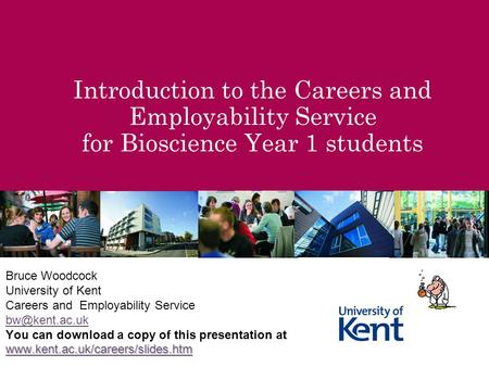 Introduction to the Careers and Employability Service for Bioscience Year 1 students Bruce Woodcock University of Kent Careers and Employability Service.