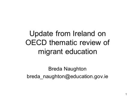 1 Update from Ireland on OECD thematic review of migrant education Breda Naughton