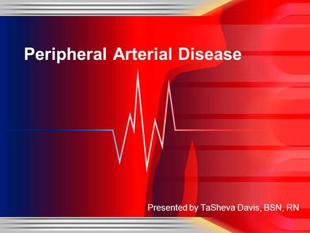 Presented by TaSheva Davis, BSN, RN Peripheral Arterial Disease.