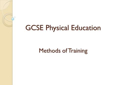 GCSE Physical Education Methods of Training. Learning Objectives By the end of this lesson pupils should: Know and be able to describe the 6 different.