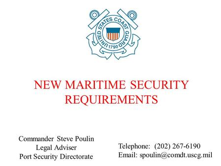 Commander Steve Poulin Legal Adviser Port Security Directorate NEW MARITIME SECURITY REQUIREMENTS Telephone: (202) 267-6190