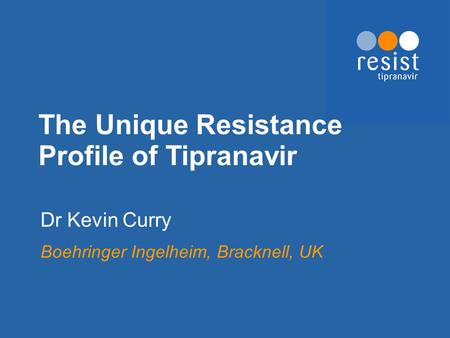 The Unique Resistance Profile of Tipranavir Dr Kevin Curry Boehringer Ingelheim, Bracknell, UK.
