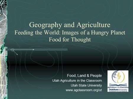 Geography and Agriculture Feeding the World: Images of a Hungry Planet Food for Thought Food, Land & People Utah Agriculture in the Classroom Utah State.