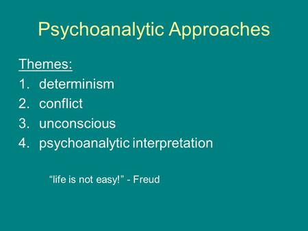 "Psychoanalytic Approaches Themes: 1.determinism 2.conflict 3.unconscious 4.psychoanalytic interpretation ""life is not easy!"" - Freud."