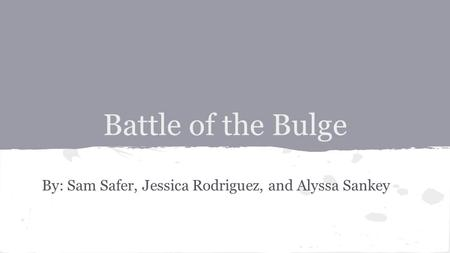 Battle of the Bulge By: Sam Safer, Jessica Rodriguez, and Alyssa Sankey.