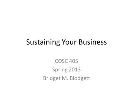 Sustaining Your Business COSC 405 Spring 2013 Bridget M. Blodgett.