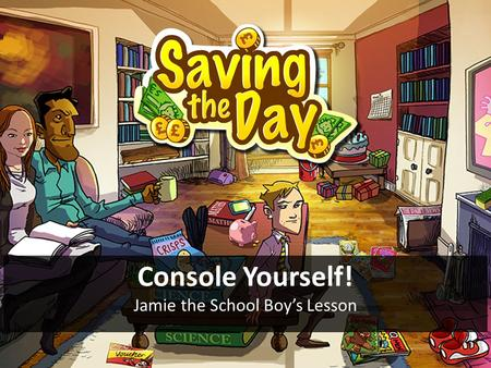 Console Yourself! Jamie the School Boy's Lesson. Objective To help Jamie buy a console and save £100 Starter Can you think of all the major things that.