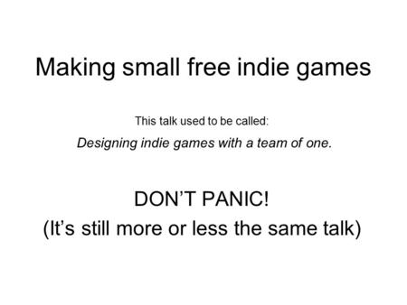 Making small free indie games This talk used to be called: Designing indie games with a team of one. DON'T PANIC! (It's still more or less the same talk)