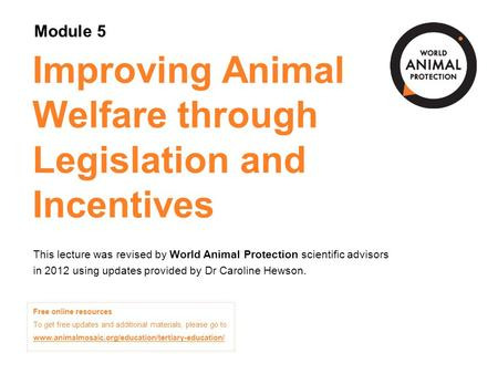Module 5: Improving Animal Welfare through Legislation and Incentives Concepts in Animal Welfare © World Animal Protection 2014. Unless stated otherwise,
