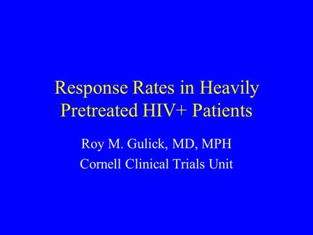 Response Rates in Heavily Pretreated HIV+ Patients Roy M. Gulick, MD, MPH Cornell Clinical Trials Unit.