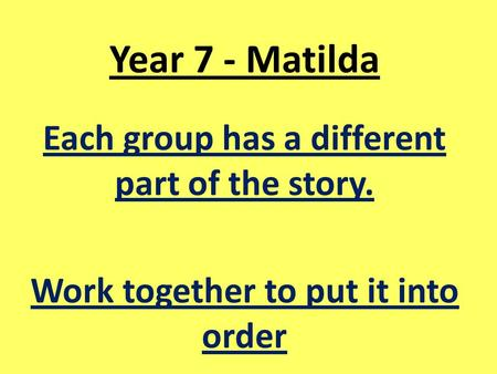 Year 7 - Matilda Each group has a different part of the story. Work together to put it into order.
