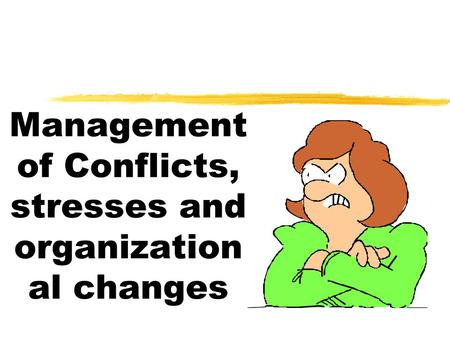 Management of Conflicts, stresses and organization al changes.