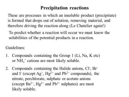 Precipitation reactions These are processes in which an insoluble product (precipitate) is formed that drops out of solution, removing material, and therefore.