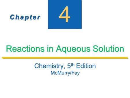 C h a p t e rC h a p t e r C h a p t e rC h a p t e r 4 4 Reactions in Aqueous Solution Chemistry, 5 th Edition McMurry/Fay Chemistry, 5 th Edition McMurry/Fay.