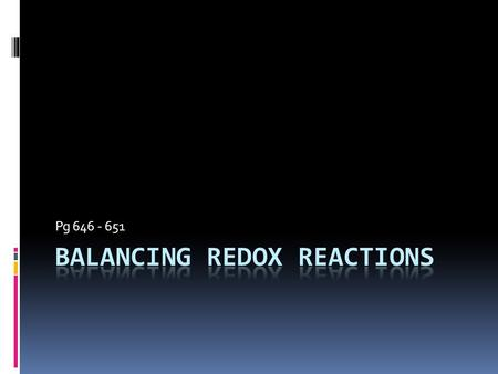 "Pg 646 - 651. Balancing Redox Reaction  Can use ""old"" way: Ag (s) + Fe(NO3)3 (aq)  Fe (s) + AgNO3 (aq)  But what if we have a reaction that looks like."