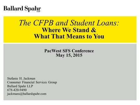 The CFPB and Student Loans: Where We Stand & What That Means to You PacWest SFS Conference May 15, 2015 Stefanie H. Jackman Consumer Financial Services.