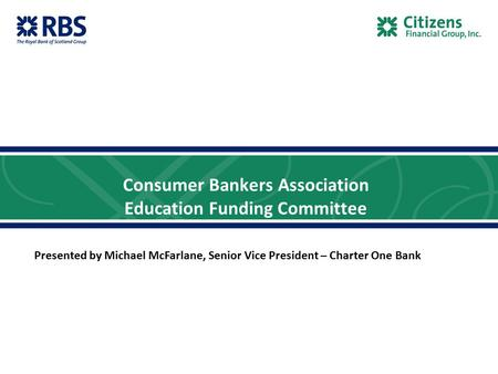Consumer Bankers Association Education Funding Committee Presented by Michael McFarlane, Senior Vice President – Charter One Bank.