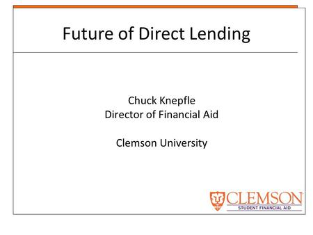 Future of Direct Lending Chuck Knepfle Director of Financial Aid Clemson University.
