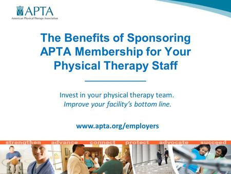 The Benefits of Sponsoring APTA Membership for Your Physical Therapy Staff ______________ Invest in your physical therapy team. Improve your facility's.