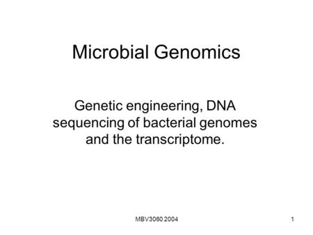 Microbial Genomics Genetic engineering, DNA sequencing of bacterial genomes and the transcriptome. MBV3060 2004.