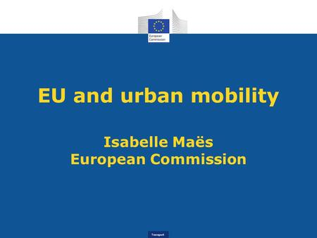 EU and urban mobility Isabelle Maës European Commission