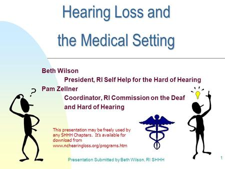 Presentation Submitted by Beth Wilson, RI SHHH 1 Hearing Loss and the Medical Setting Beth Wilson President, RI Self Help for the Hard of Hearing Pam Zellner.