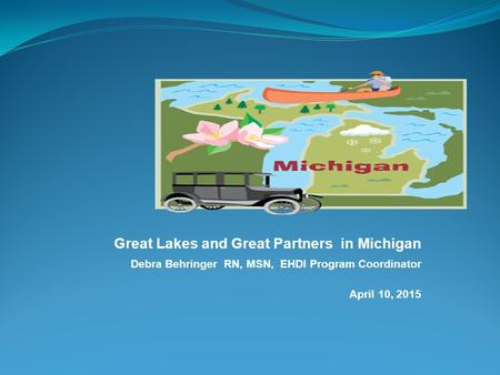 Great Lakes and Great Partners in Michigan Debra Behringer RN, MSN, EHDI Program Coordinator April 10, 2015.