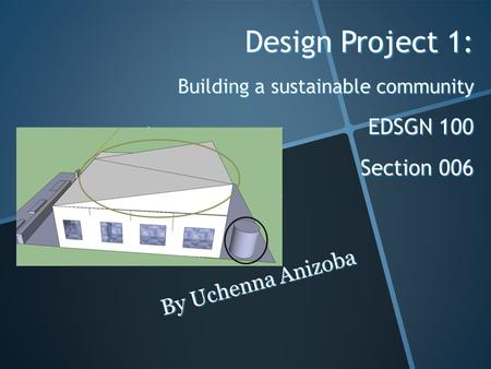 Design Project 1: Building a sustainable community EDSGN 100 Section 006 By Uchenna Anizoba.