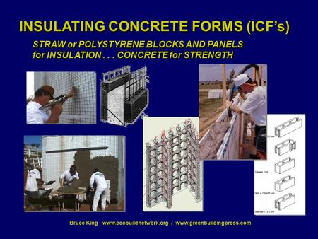 Bruce King www.ecobuildnetwork.org / www.greenbuildingpress.com INSULATING CONCRETE FORMS (ICF's) STRAW or POLYSTYRENE BLOCKS AND PANELS for INSULATION...