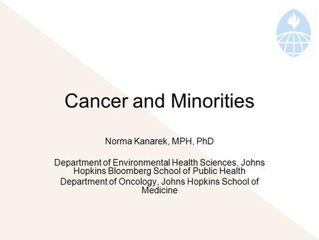 Cancer and Minorities Norma Kanarek, MPH, PhD Department of Environmental Health Sciences, Johns Hopkins Bloomberg School of Public Health Department of.