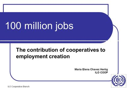 ILO Cooperative Branch 100 million jobs The contribution of cooperatives to employment creation Maria Elena Chavez Hertig ILO COOP.