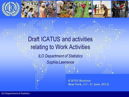 Draft ICATUS and activities relating to Work Activities ILO Department of Statistics Sophia Lawrence ILO Department of Statistics ICATUS Revision New York,