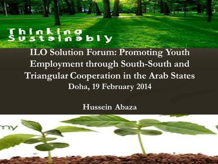 ILO Solution Forum: Promoting Youth Employment through South-South and Triangular Cooperation in the Arab States Doha, 19 February 2014 Hussein Abaza.