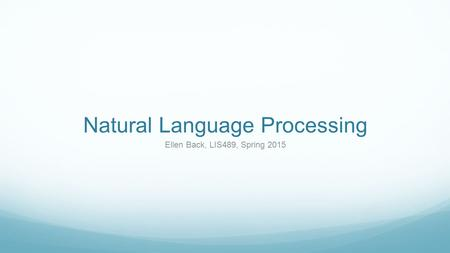 Natural Language Processing Ellen Back, LIS489, Spring 2015.
