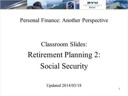 1 Personal Finance: Another Perspective Classroom Slides: Retirement Planning 2: Social Security Updated 2014/03/18.