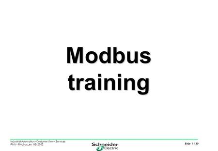 Slide 1 / 20 Industrial Automation - Custumer View - Services PhW - Modbus_en 06/ 2002 Modbus training.