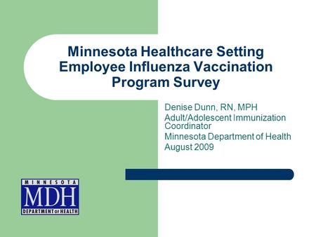 Minnesota Healthcare Setting Employee Influenza Vaccination Program Survey Denise Dunn, RN, MPH Adult/Adolescent Immunization Coordinator Minnesota Department.