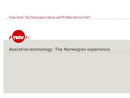 Assistive technology: The Norwegian experience Terje Sund, The Norwegian Labour and Welfare Service NAV.