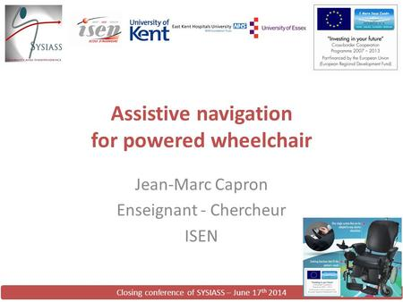Closing conference of SYSIASS – June 17 th 2014 Assistive navigation for powered wheelchair Jean-Marc Capron Enseignant - Chercheur ISEN.