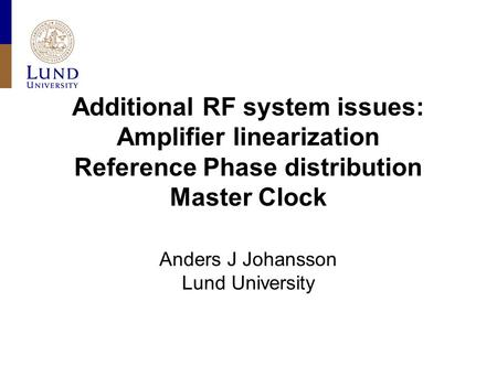 Additional RF system issues: Amplifier linearization Reference Phase distribution Master Clock Anders J Johansson Lund University.