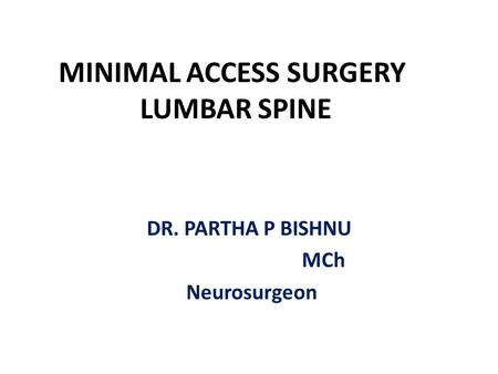 MINIMAL ACCESS SURGERY LUMBAR SPINE DR. PARTHA P BISHNU MCh Neurosurgeon.
