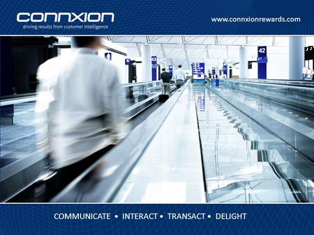 Www.connxionrewards.com COMMUNICATE INTERACT TRANSACT DELIGHT.