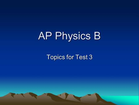 AP Physics B Topics for Test 3. AP Physics B Energy and Work (chapter 6) –Kinetic, Potential Energies –Spring energy –Work done by external force = Fxd.