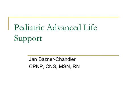 Pediatric Advanced Life Support Jan Bazner-Chandler CPNP, CNS, MSN, RN.