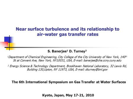 Near surface turbulence and its relationship to air-water gas transfer rates S. Banerjee 1 D. Turney 2 1 Department of Chemical Engineering, City College.