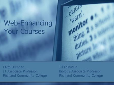 Web-Enhancing Your Courses Faith Brenner IT Associate Professor Richland Community College Jill Feinstein Biology Associate Professor Richland Community.