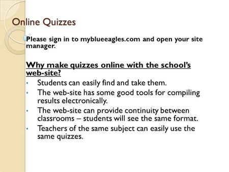 Online Quizzes Please sign in to myblueeagles.com and open your site manager. Why make quizzes online with the school's web-site? Students can easily find.